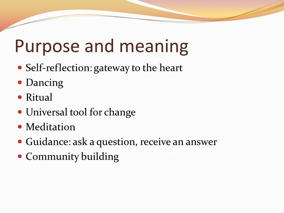 Purpose and meaning Self-reflection: gateway to the heart Dancing Ritual Universal tool for change Meditation Guidance: ask a question, receive an answer Community building