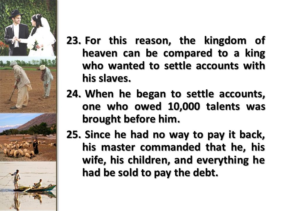 23. For this reason, the kingdom of heaven can be compared to a king who wanted to settle accounts with his slaves. 24. When he began to settle accoun