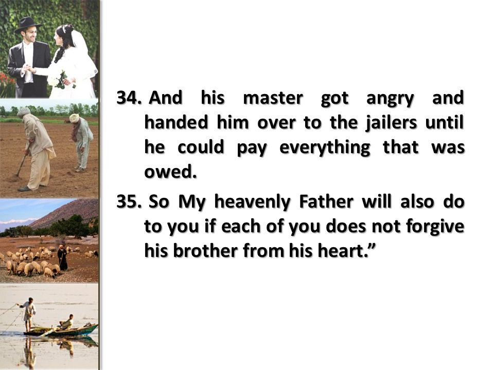34. And his master got angry and handed him over to the jailers until he could pay everything that was owed. 35. So My heavenly Father will also do to