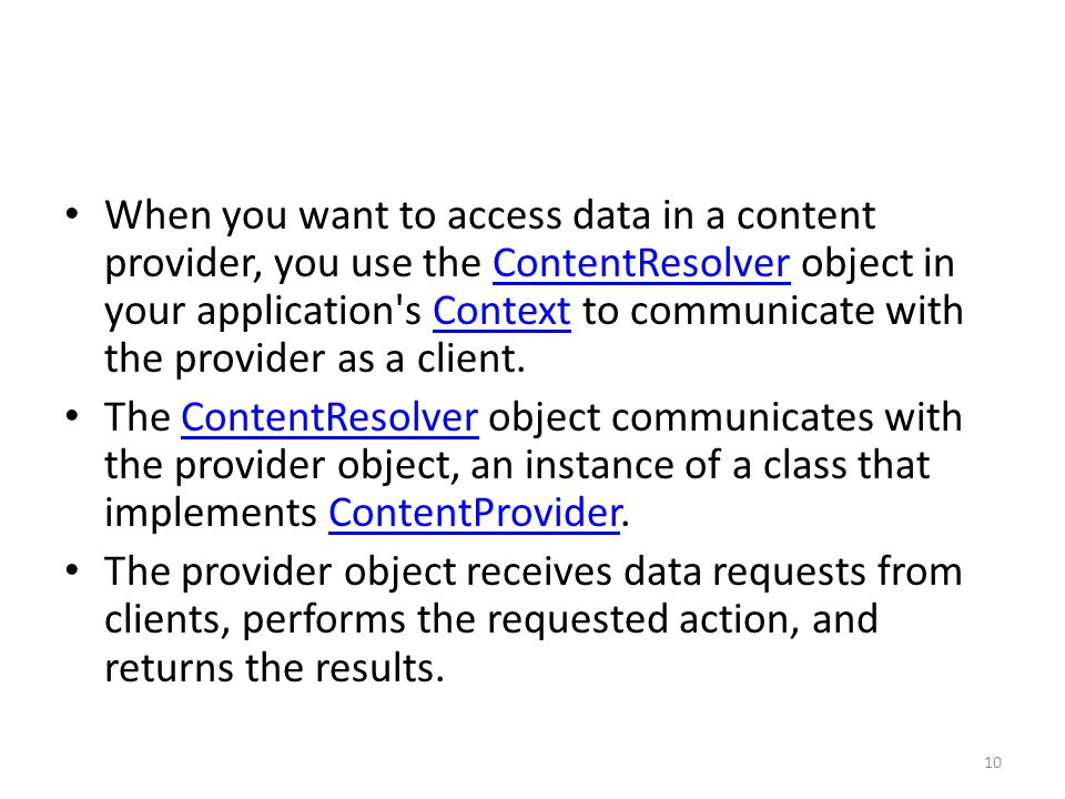 When you want to access data in a content provider, you use the ContentResolver object in your application s Context to communicate with the provider as a client.ContentResolverContext The ContentResolver object communicates with the provider object, an instance of a class that implements ContentProvider.ContentResolverContentProvider The provider object receives data requests from clients, performs the requested action, and returns the results.