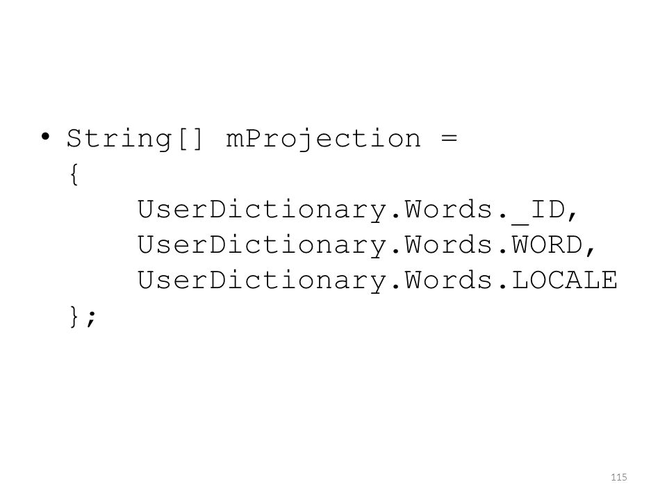 String[] mProjection = { UserDictionary.Words._ID, UserDictionary.Words.WORD, UserDictionary.Words.LOCALE }; 115