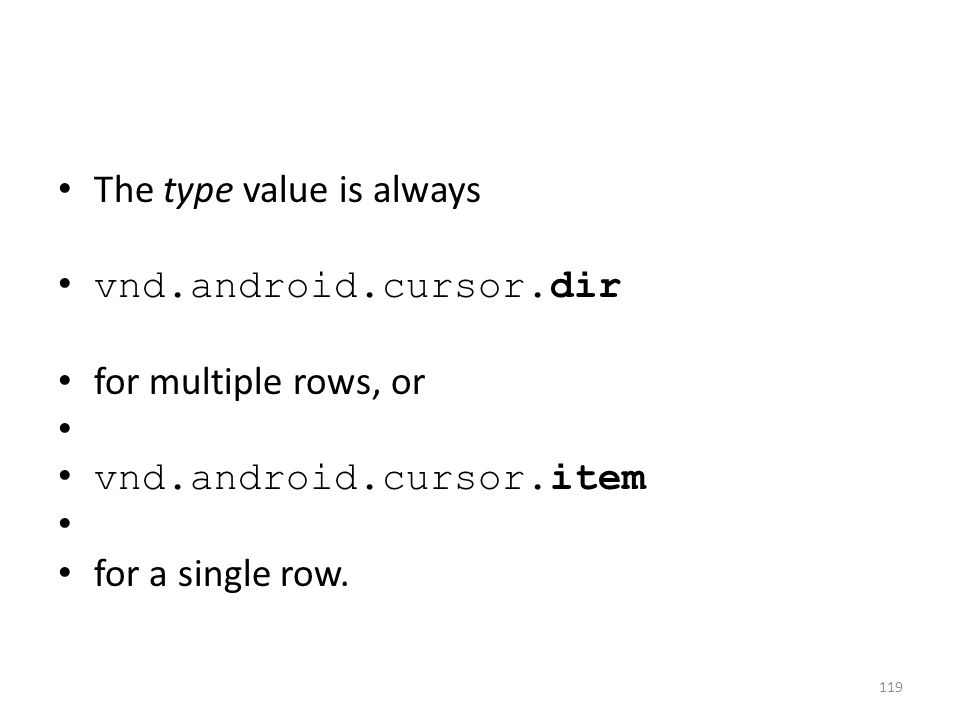 The type value is always vnd.android.cursor.dir for multiple rows, or vnd.android.cursor.item for a single row.