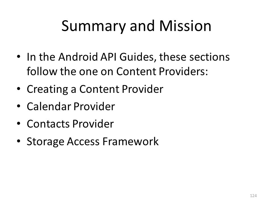 Summary and Mission In the Android API Guides, these sections follow the one on Content Providers: Creating a Content Provider Calendar Provider Contacts Provider Storage Access Framework 124