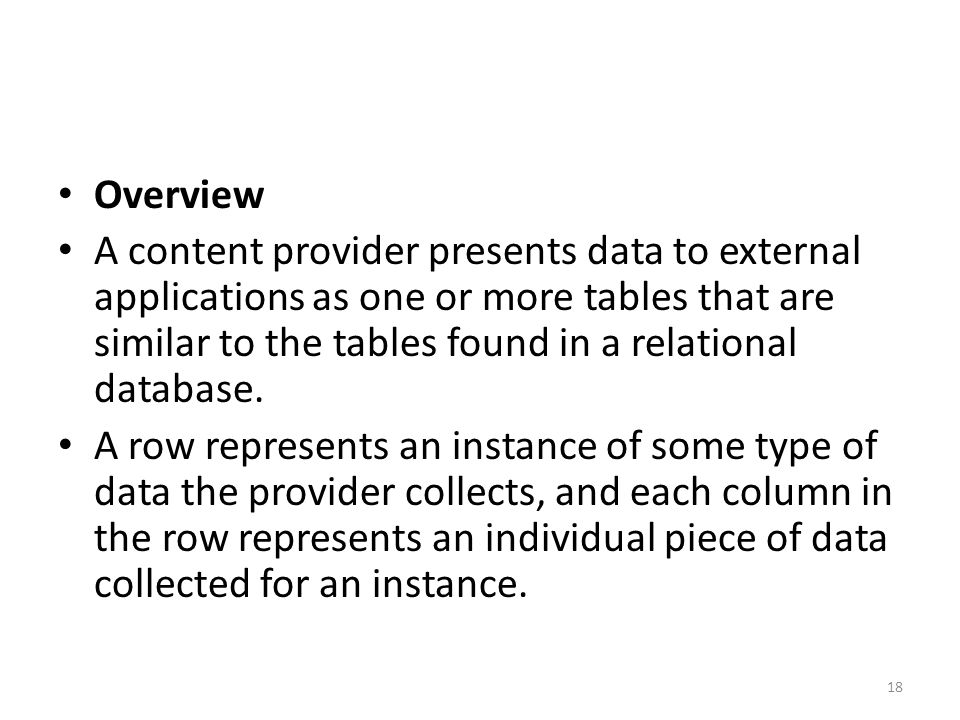Overview A content provider presents data to external applications as one or more tables that are similar to the tables found in a relational database.