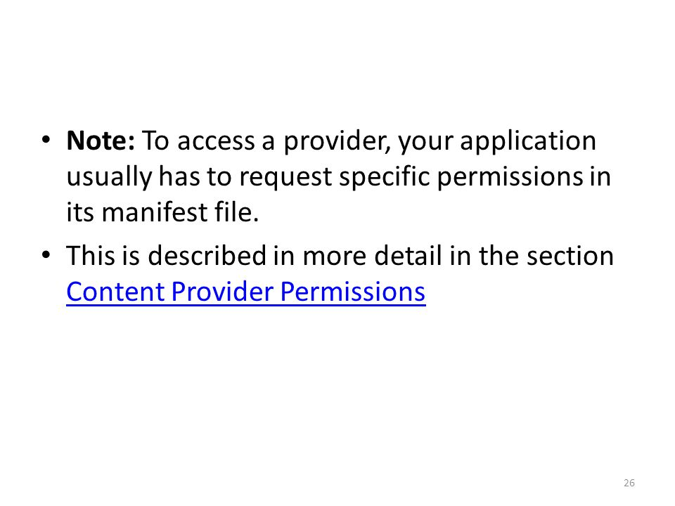 Note: To access a provider, your application usually has to request specific permissions in its manifest file.