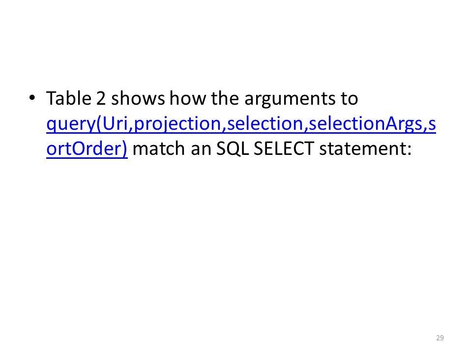 Table 2 shows how the arguments to query(Uri,projection,selection,selectionArgs,s ortOrder) match an SQL SELECT statement: query(Uri,projection,selection,selectionArgs,s ortOrder) 29