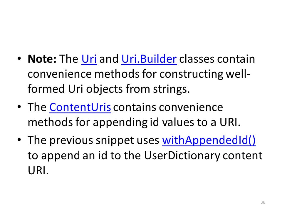 Note: The Uri and Uri.Builder classes contain convenience methods for constructing well- formed Uri objects from strings.UriUri.Builder The ContentUris contains convenience methods for appending id values to a URI.ContentUris The previous snippet uses withAppendedId() to append an id to the UserDictionary content URI.withAppendedId() 36