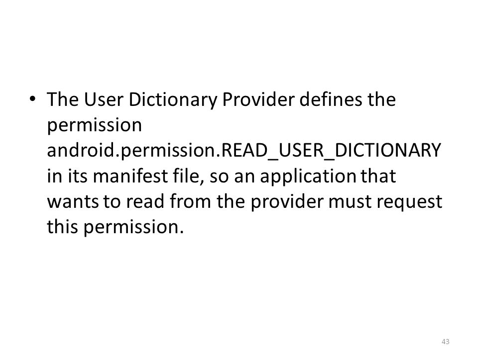 The User Dictionary Provider defines the permission android.permission.READ_USER_DICTIONARY in its manifest file, so an application that wants to read from the provider must request this permission.