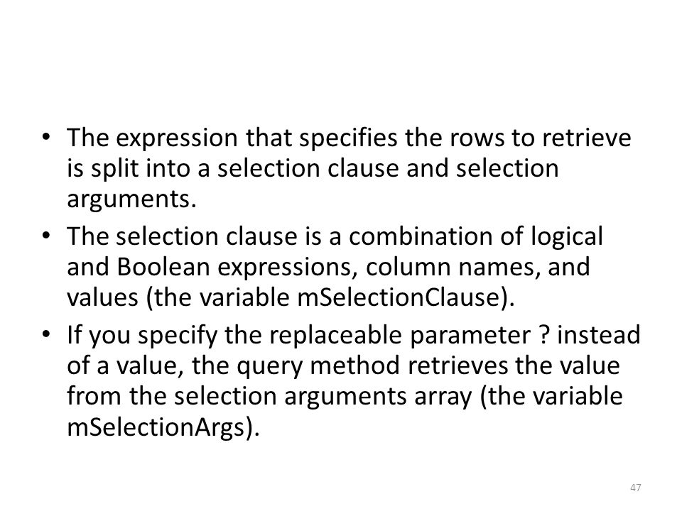 The expression that specifies the rows to retrieve is split into a selection clause and selection arguments.
