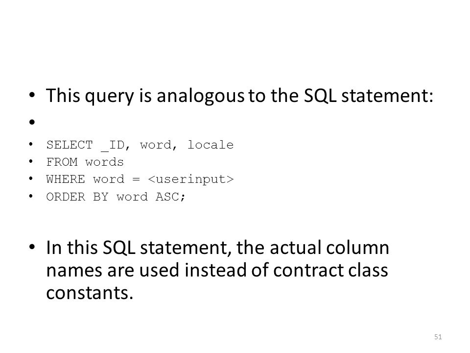 This query is analogous to the SQL statement: SELECT _ID, word, locale FROM words WHERE word = ORDER BY word ASC; In this SQL statement, the actual column names are used instead of contract class constants.