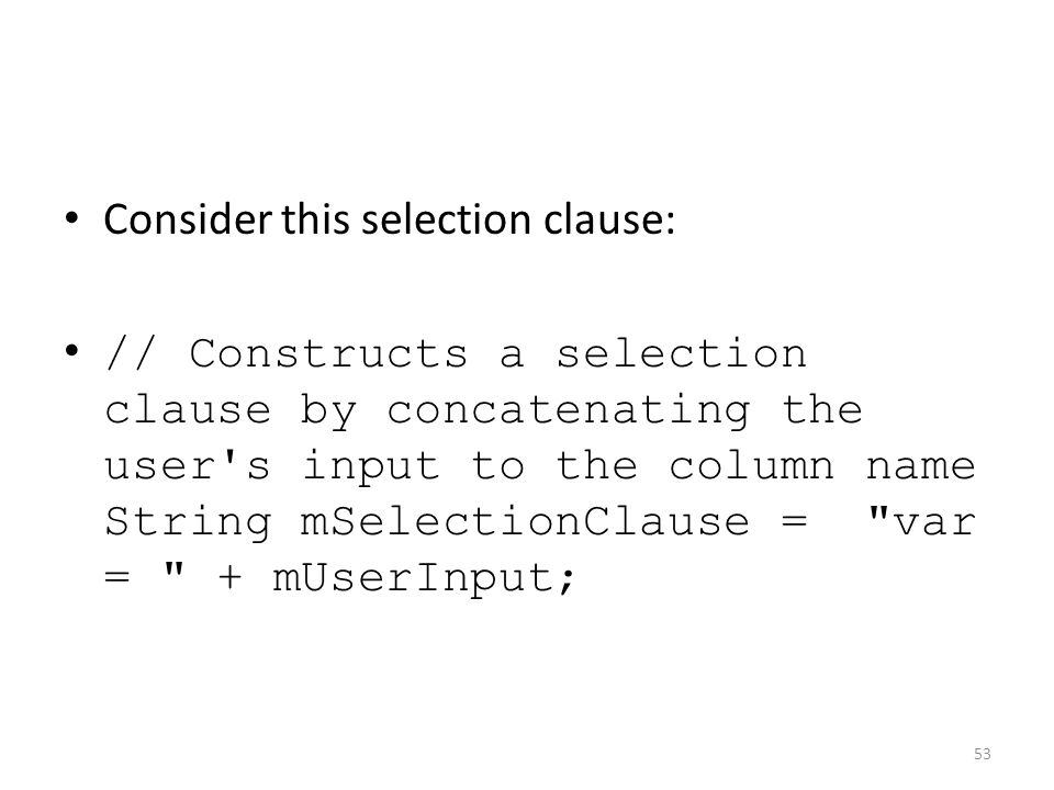 Consider this selection clause: // Constructs a selection clause by concatenating the user s input to the column name String mSelectionClause = var = + mUserInput; 53