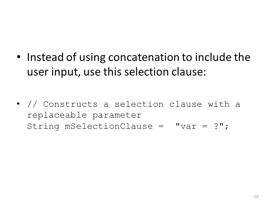 Instead of using concatenation to include the user input, use this selection clause: // Constructs a selection clause with a replaceable parameter String mSelectionClause = var = ? ; 56