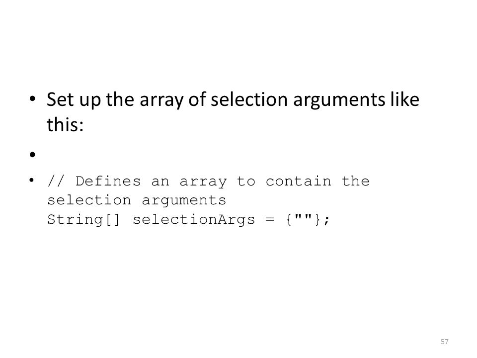 Set up the array of selection arguments like this: // Defines an array to contain the selection arguments String[] selectionArgs = { }; 57