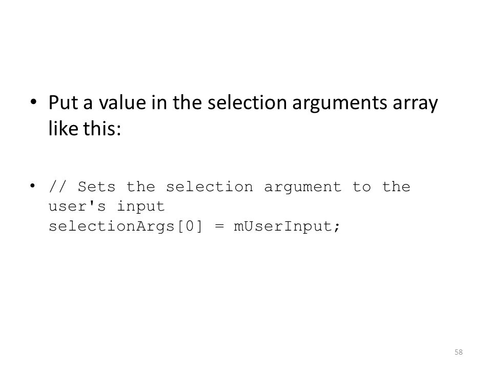 Put a value in the selection arguments array like this: // Sets the selection argument to the user s input selectionArgs[0] = mUserInput; 58