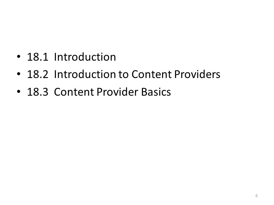 18.1 Introduction 18.2 Introduction to Content Providers 18.3 Content Provider Basics 6