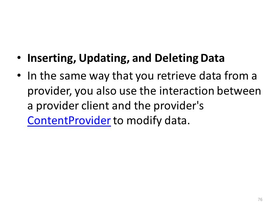 Inserting, Updating, and Deleting Data In the same way that you retrieve data from a provider, you also use the interaction between a provider client and the provider s ContentProvider to modify data.
