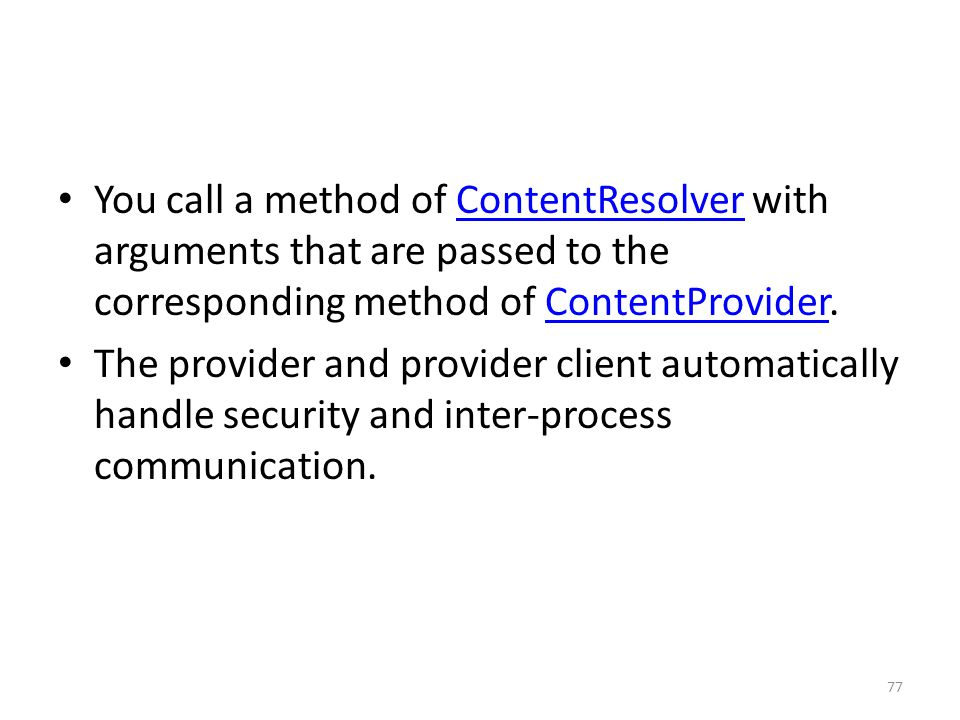 You call a method of ContentResolver with arguments that are passed to the corresponding method of ContentProvider.ContentResolverContentProvider The provider and provider client automatically handle security and inter-process communication.