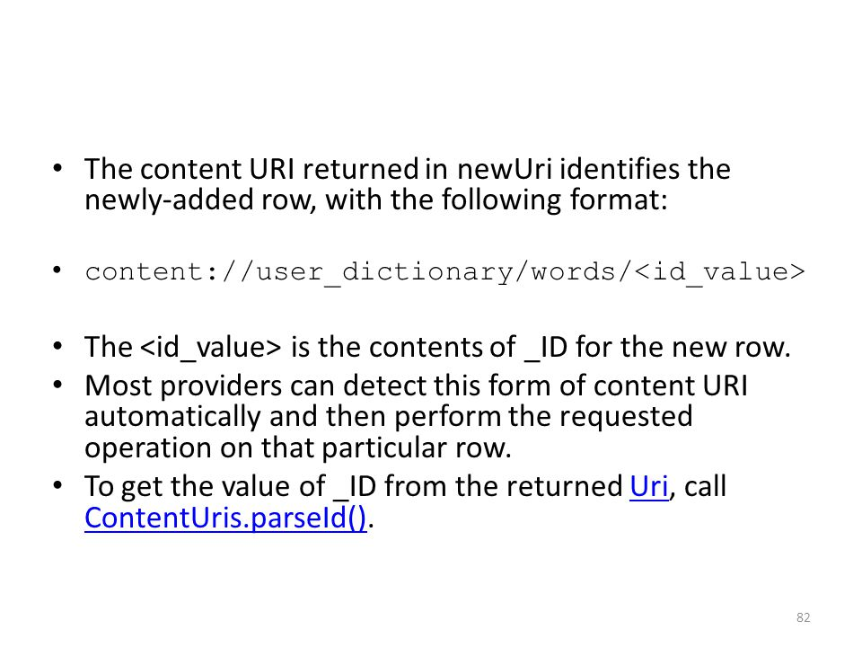 The content URI returned in newUri identifies the newly-added row, with the following format: content://user_dictionary/words/ The is the contents of _ID for the new row.