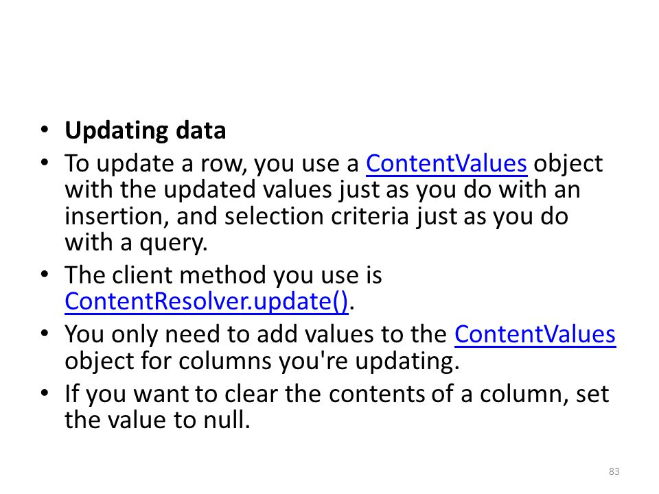 Updating data To update a row, you use a ContentValues object with the updated values just as you do with an insertion, and selection criteria just as you do with a query.ContentValues The client method you use is ContentResolver.update().