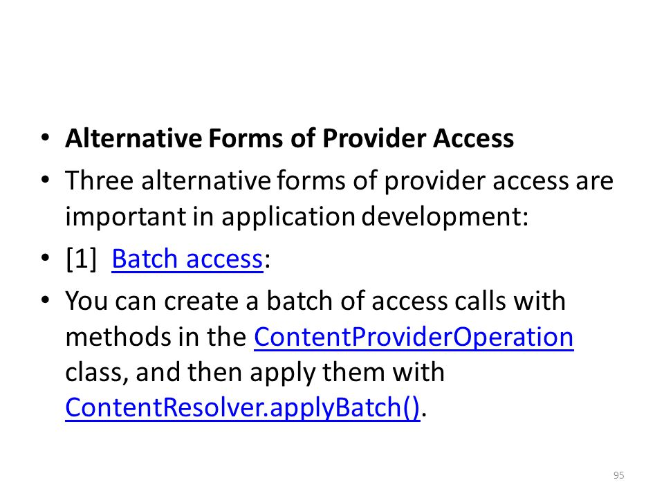 Alternative Forms of Provider Access Three alternative forms of provider access are important in application development: [1] Batch access:Batch access You can create a batch of access calls with methods in the ContentProviderOperation class, and then apply them with ContentResolver.applyBatch().ContentProviderOperation ContentResolver.applyBatch() 95