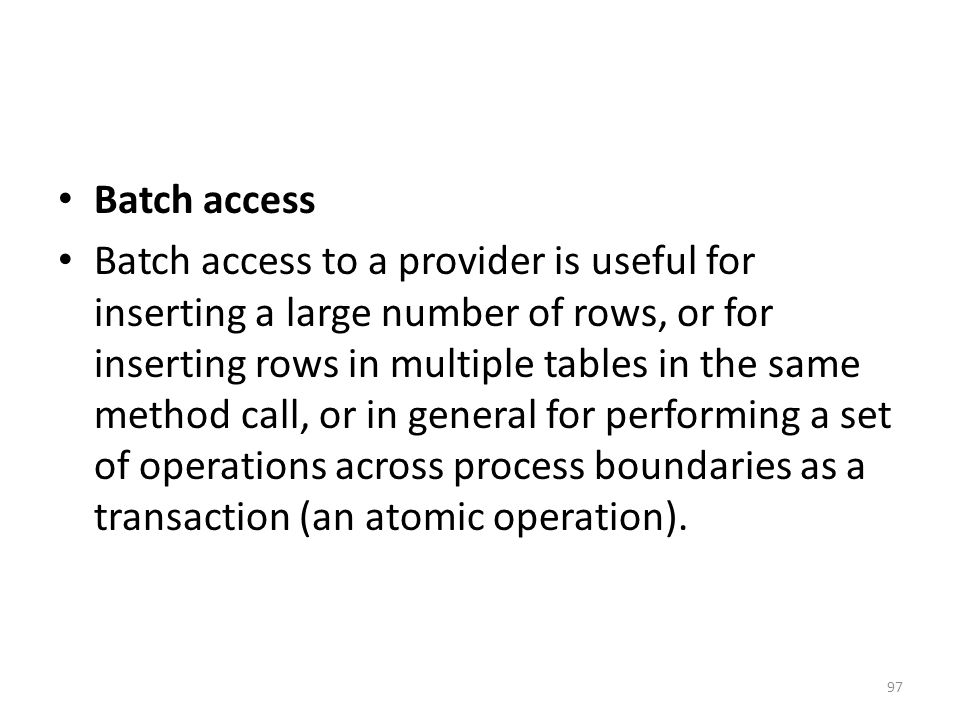 Batch access Batch access to a provider is useful for inserting a large number of rows, or for inserting rows in multiple tables in the same method call, or in general for performing a set of operations across process boundaries as a transaction (an atomic operation).