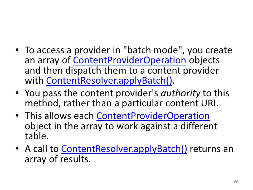 To access a provider in batch mode , you create an array of ContentProviderOperation objects and then dispatch them to a content provider with ContentResolver.applyBatch().ContentProviderOperationContentResolver.applyBatch() You pass the content provider s authority to this method, rather than a particular content URI.