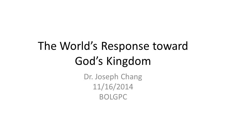The World's Response toward God's Kingdom Dr. Joseph Chang 11/16/2014 BOLGPC