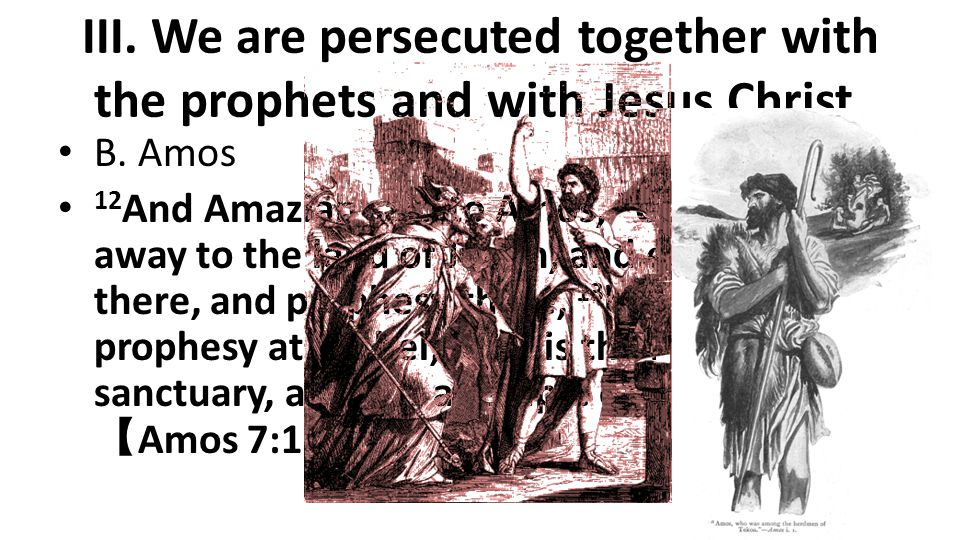 III. We are persecuted together with the prophets and with Jesus Christ. B. Amos 12 And Amaziah said to Amos,