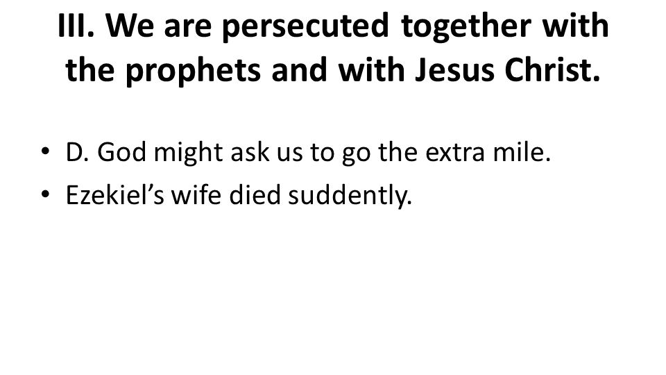 III. We are persecuted together with the prophets and with Jesus Christ. D. God might ask us to go the extra mile. Ezekiel's wife died suddently.