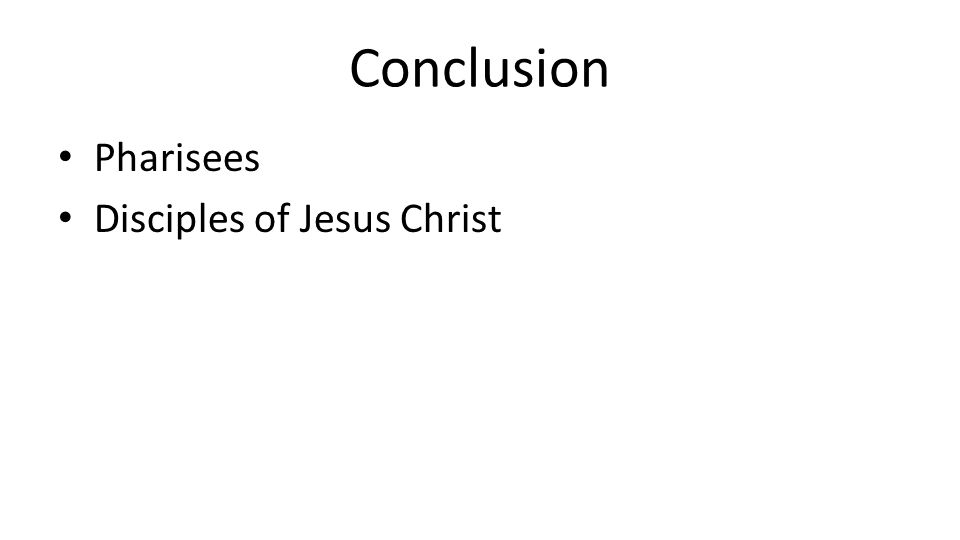 Conclusion Pharisees Disciples of Jesus Christ