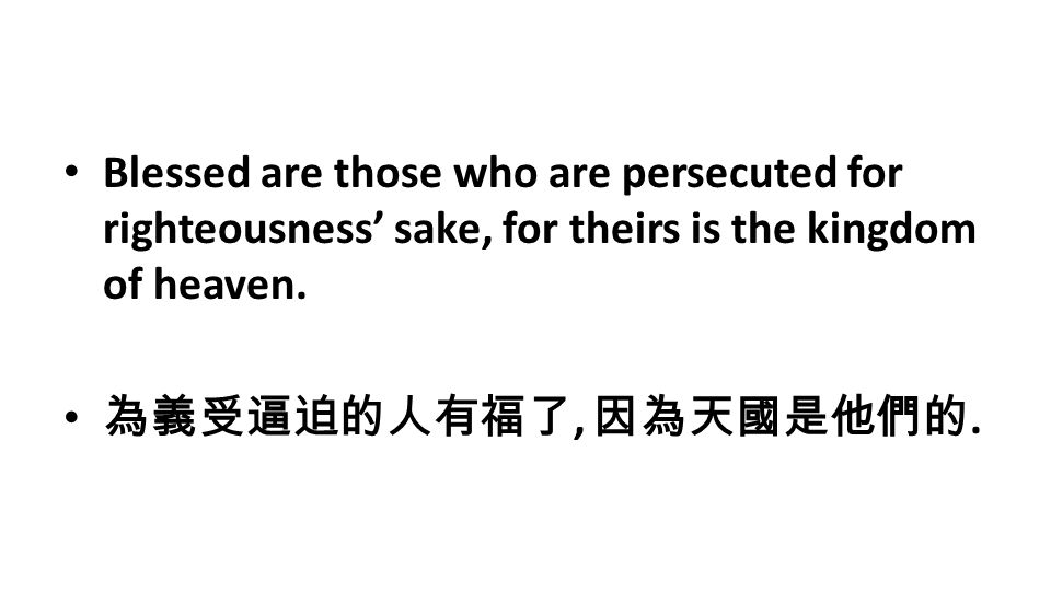 Blessed are those who are persecuted for righteousness' sake, for theirs is the kingdom of heaven. 為義受逼迫的人有福了, 因為天國是他們的.