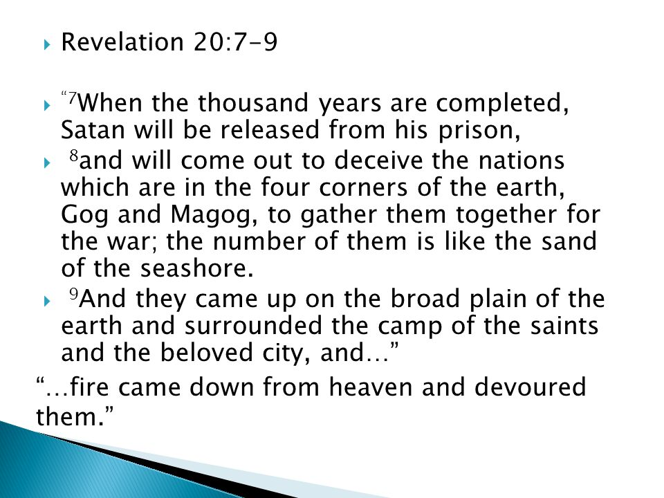  Revelation 20:7-9  7 When the thousand years are completed, Satan will be released from his prison,  8 and will come out to deceive the nations which are in the four corners of the earth, Gog and Magog, to gather them together for the war; the number of them is like the sand of the seashore.