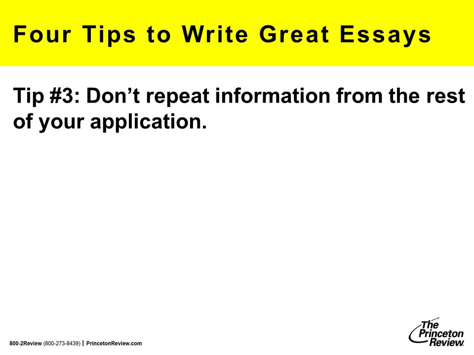 Four Tips to Write Great Essays Tip #3: Don't repeat information from the rest of your application. robertf@review.com