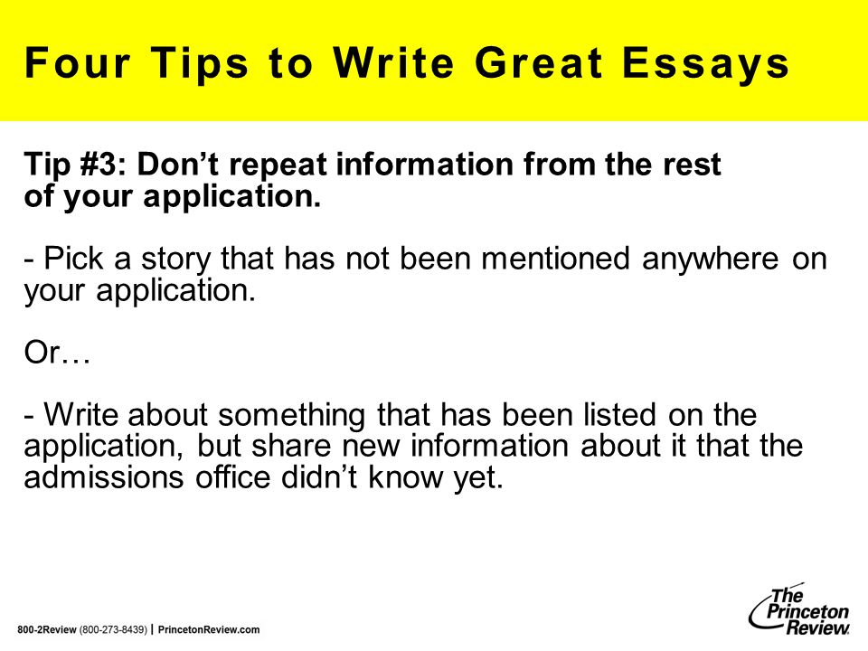 Four Tips to Write Great Essays Tip #3: Don't repeat information from the rest of your application. - Pick a story that has not been mentioned anywher