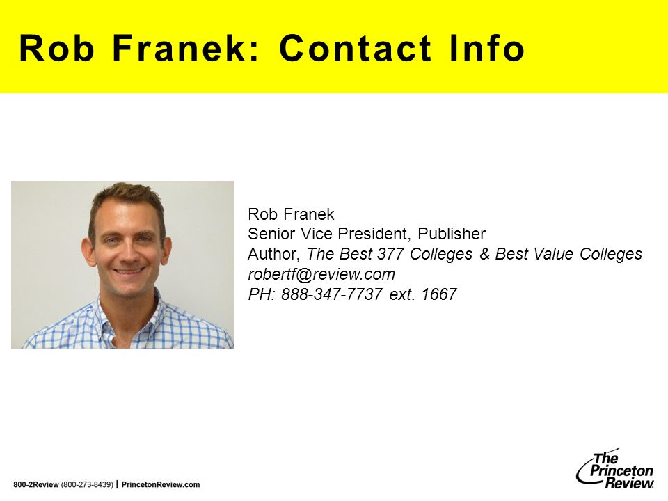 Rob Franek: Contact Info Rob Franek Senior Vice President, Publisher Author, The Best 377 Colleges & Best Value Colleges robertf@review.com PH: 888-34
