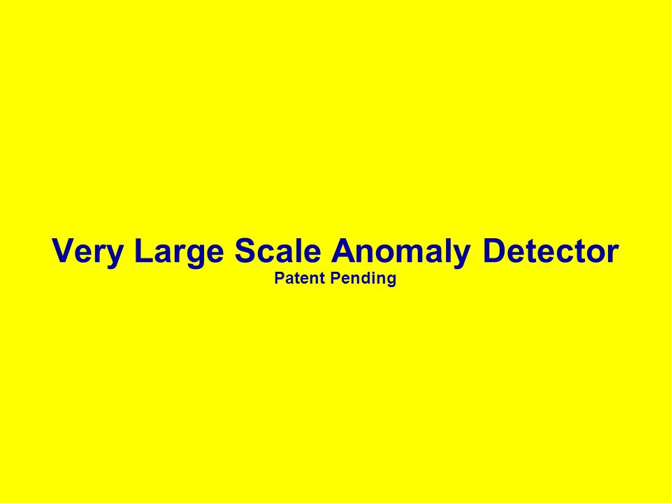 Very Large Scale Anomaly Detector Patent Pending