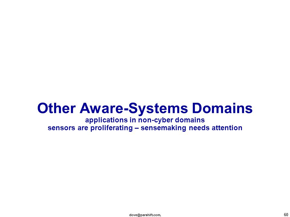 dove@parshift.com, 60 Other Aware-Systems Domains applications in non-cyber domains sensors are proliferating – sensemaking needs attention