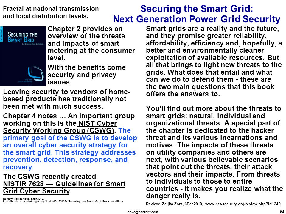 dove@parshift.com, 64 Securing the Smart Grid: Next Generation Power Grid Security Smart grids are a reality and the future, and they promise greater reliability, affordability, efficiency and, hopefully, a better and environmentally cleaner exploitation of available resources.