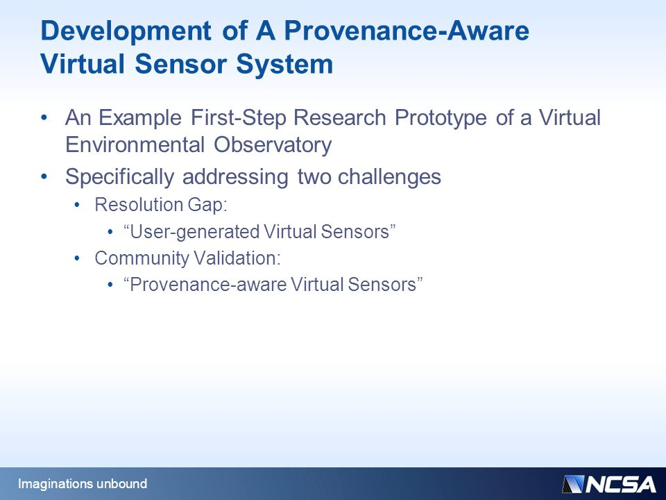 Development of A Provenance-Aware Virtual Sensor System An Example First-Step Research Prototype of a Virtual Environmental Observatory Specifically addressing two challenges Resolution Gap: User-generated Virtual Sensors Community Validation: Provenance-aware Virtual Sensors Imaginations unbound