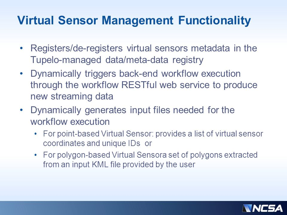Virtual Sensor Management Functionality Registers/de-registers virtual sensors metadata in the Tupelo-managed data/meta-data registry Dynamically triggers back-end workflow execution through the workflow RESTful web service to produce new streaming data Dynamically generates input files needed for the workflow execution For point-based Virtual Sensor: provides a list of virtual sensor coordinates and unique IDs or For polygon-based Virtual Sensora set of polygons extracted from an input KML file provided by the user