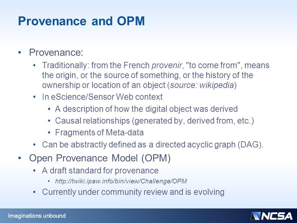 Provenance and OPM Provenance: Traditionally: from the French provenir, to come from , means the origin, or the source of something, or the history of the ownership or location of an object (source: wikipedia) In eScience/Sensor Web context A description of how the digital object was derived Causal relationships (generated by, derived from, etc.) Fragments of Meta-data Can be abstractly defined as a directed acyclic graph (DAG).