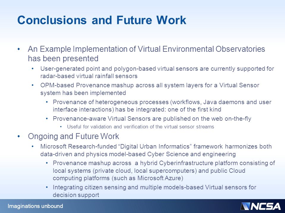 Conclusions and Future Work An Example Implementation of Virtual Environmental Observatories has been presented User-generated point and polygon-based virtual sensors are currently supported for radar-based virtual rainfall sensors OPM-based Provenance mashup across all system layers for a Virtual Sensor system has been implemented Provenance of heterogeneous processes (workflows, Java daemons and user interface interactions) has be integrated: one of the first kind Provenance-aware Virtual Sensors are published on the web on-the-fly Useful for validation and verification of the virtual sensor streams Ongoing and Future Work Microsoft Research-funded Digital Urban Informatics framework harmonizes both data-driven and physics model-based Cyber Science and engineering Provenance mashup across a hybrid Cyberinfrastructure platform consisting of local systems (private cloud, local supercomputers) and public Cloud computing platforms (such as Microsoft Azure) Integrating citizen sensing and multiple models-based Virtual sensors for decision support Imaginations unbound
