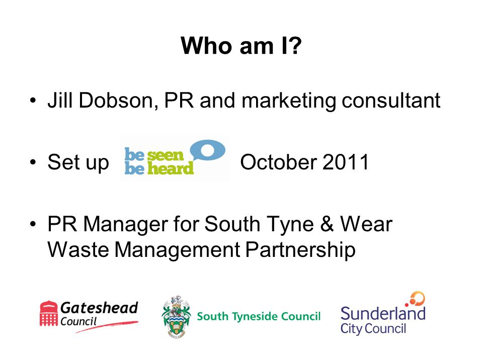 Who am I? Jill Dobson, PR and marketing consultant Set up October 2011 PR Manager for South Tyne & Wear Waste Management Partnership
