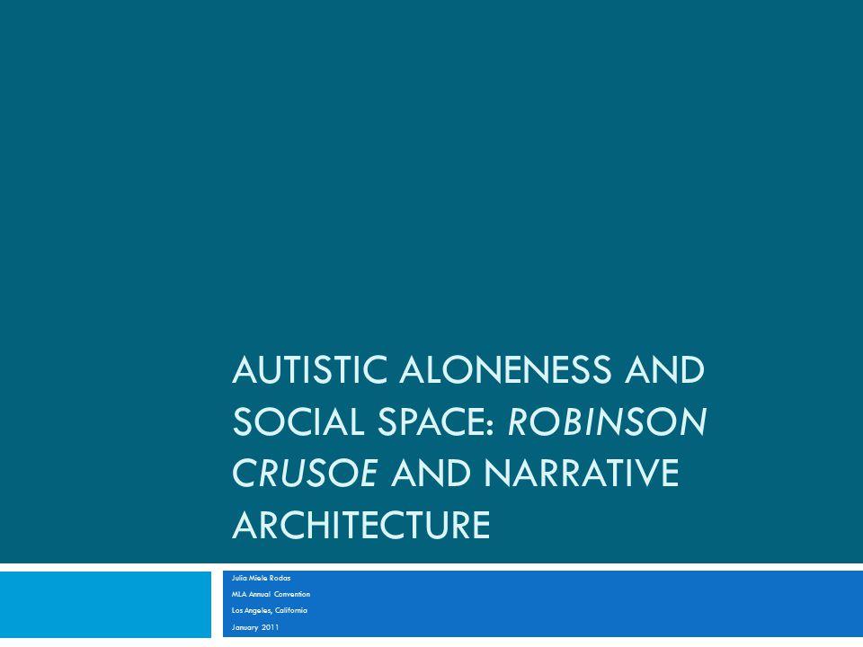 AUTISTIC ALONENESS AND SOCIAL SPACE: ROBINSON CRUSOE AND NARRATIVE ARCHITECTURE Julia Miele Rodas MLA Annual Convention Los Angeles, California January 2011
