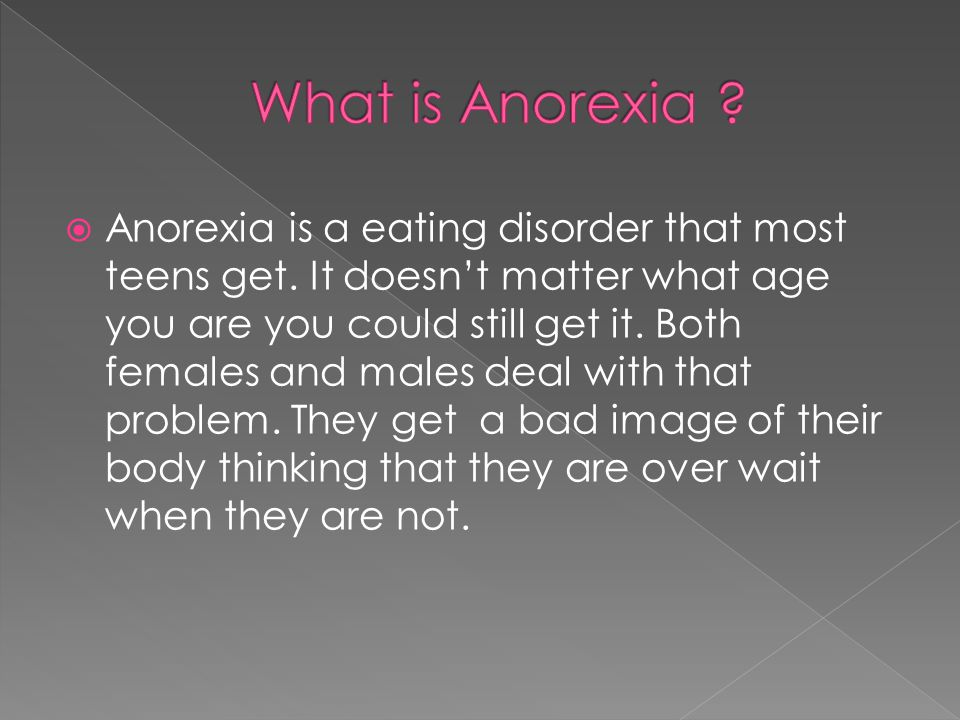  Anorexia is a eating disorder that most teens get.