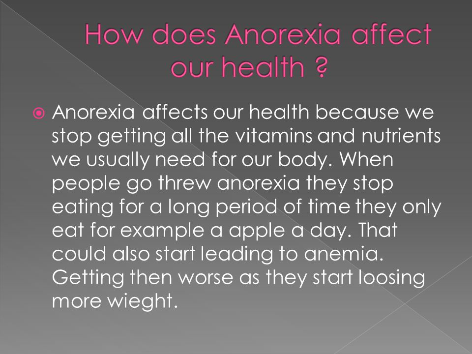  Anorexia affects our health because we stop getting all the vitamins and nutrients we usually need for our body.
