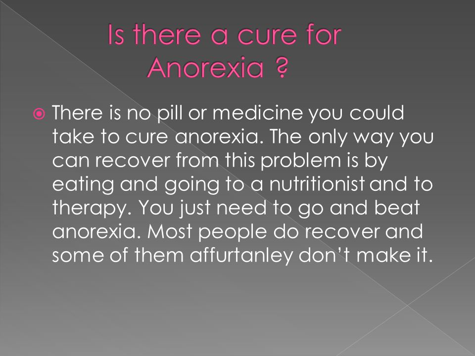  There is no pill or medicine you could take to cure anorexia.
