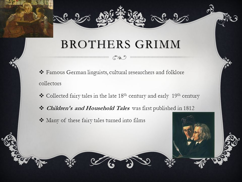 BROTHERS GRIMM  Famous German linguists, cultural researchers and folklore collectors  Collected fairy tales in the late 18 th century and early 19 th century  Children s and Household Tales was first published in 1812  Many of these fairy tales turned into films