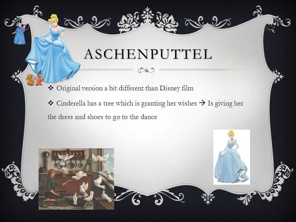 ASCHENPUTTEL  Original version a bit different than Disney film  Cinderella has a tree which is granting her wishes  Is giving her the dress and shoes to go to the dance