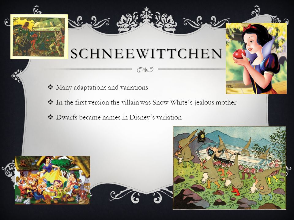 SCHNEEWITTCHEN  Many adaptations and variations  In the first version the villain was Snow White´s jealous mother  Dwarfs became names in Disney´s variation